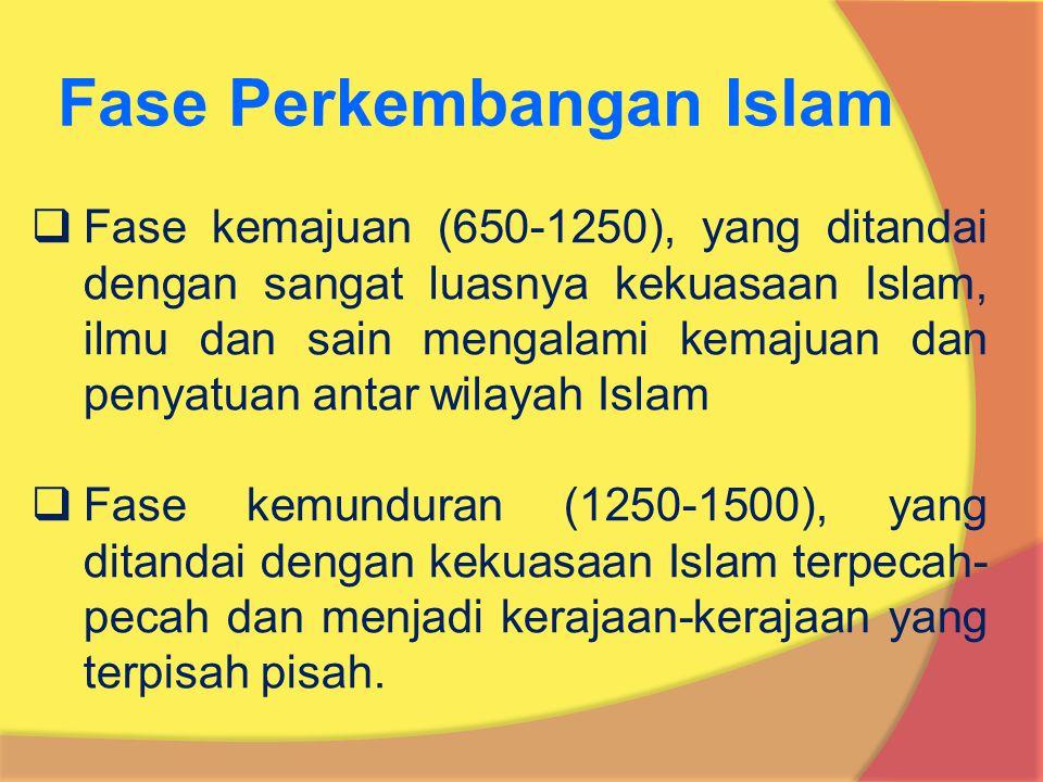  Fase kemajuan (650-1250), yang ditandai dengan sangat luasnya kekuasaan Islam, ilmu dan sain mengalami kemajuan dan penyatuan antar wilayah Islam  Fase kemunduran (1250-1500), yang ditandai dengan kekuasaan Islam terpecah- pecah dan menjadi kerajaan-kerajaan yang terpisah pisah.
