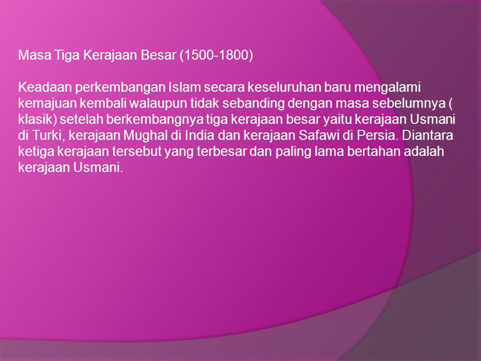 Masa Tiga Kerajaan Besar (1500-1800) Keadaan perkembangan Islam secara keseluruhan baru mengalami kemajuan kembali walaupun tidak sebanding dengan masa sebelumnya ( klasik) setelah berkembangnya tiga kerajaan besar yaitu kerajaan Usmani di Turki, kerajaan Mughal di India dan kerajaan Safawi di Persia.