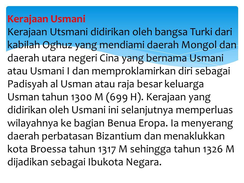 Kerajaan Usmani Kerajaan Utsmani didirikan oleh bangsa Turki dari kabilah Oghuz yang mendiami daerah Mongol dan daerah utara negeri Cina yang bernama Usmani atau Usmani I dan memproklamirkan diri sebagai Padisyah al Usman atau raja besar keluarga Usman tahun 1300 M (699 H).