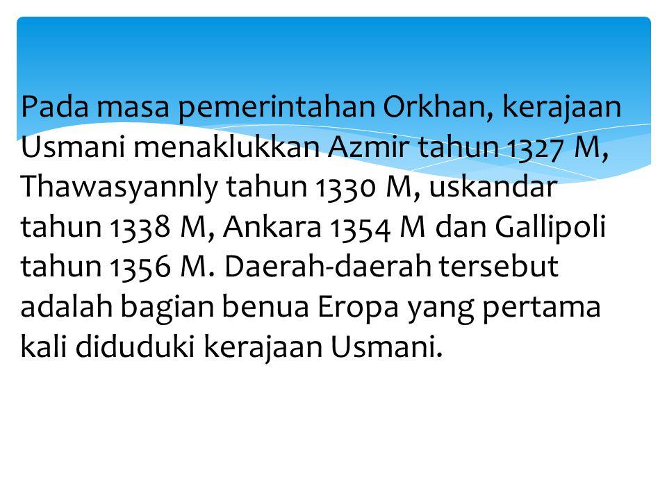 Pada masa pemerintahan Orkhan, kerajaan Usmani menaklukkan Azmir tahun 1327 M, Thawasyannly tahun 1330 M, uskandar tahun 1338 M, Ankara 1354 M dan Gallipoli tahun 1356 M.
