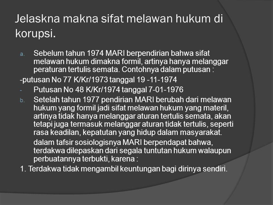 Jelaskna makna sifat melawan hukum di korupsi. a. Sebelum tahun 1974 MARI berpendirian bahwa sifat melawan hukum dimakna formil, artinya hanya melangg