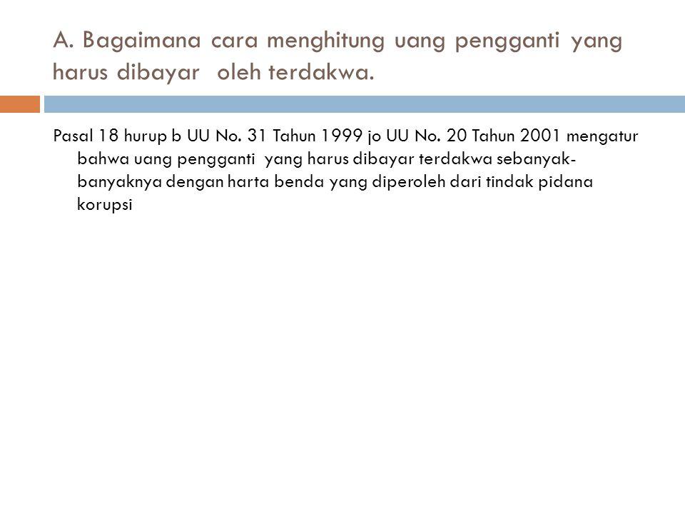 A. Bagaimana cara menghitung uang pengganti yang harus dibayar oleh terdakwa. Pasal 18 hurup b UU No. 31 Tahun 1999 jo UU No. 20 Tahun 2001 mengatur b