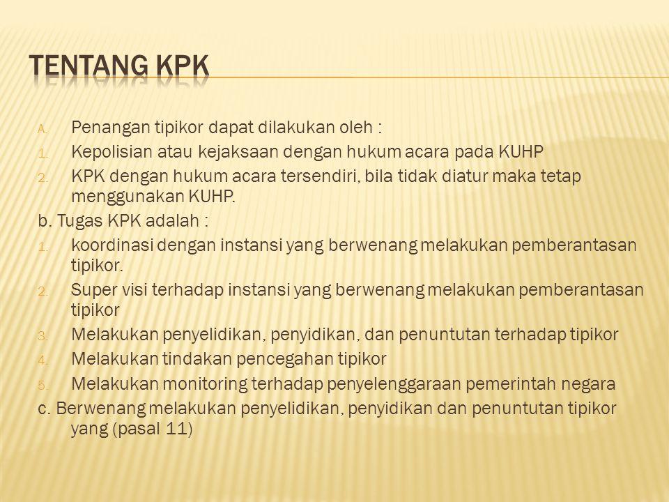 A. Penangan tipikor dapat dilakukan oleh : 1. Kepolisian atau kejaksaan dengan hukum acara pada KUHP 2. KPK dengan hukum acara tersendiri, bila tidak