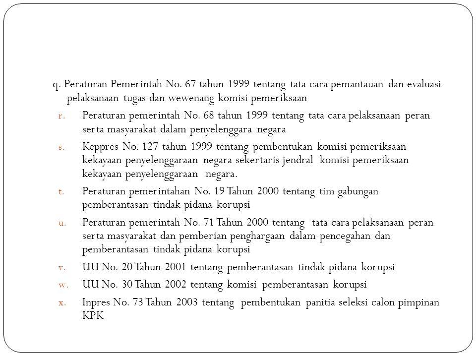 q. Peraturan Pemerintah No. 67 tahun 1999 tentang tata cara pemantauan dan evaluasi pelaksanaan tugas dan wewenang komisi pemeriksaan r. Peraturan pem
