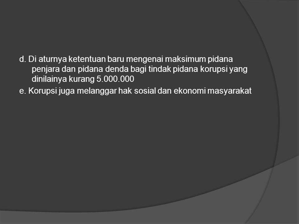 d. Di aturnya ketentuan baru mengenai maksimum pidana penjara dan pidana denda bagi tindak pidana korupsi yang dinilainya kurang 5.000.000 e. Korupsi