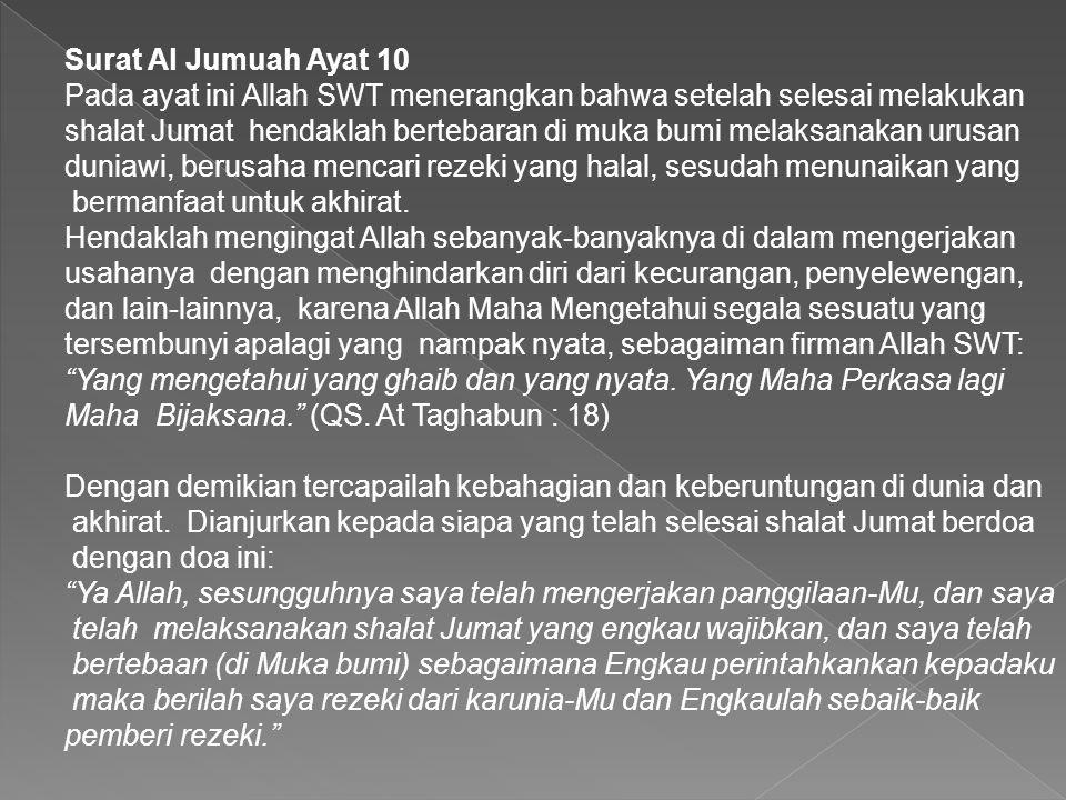 Surat Al Jumuah Ayat 10 Pada ayat ini Allah SWT menerangkan bahwa setelah selesai melakukan shalat Jumat hendaklah bertebaran di muka bumi melaksanaka