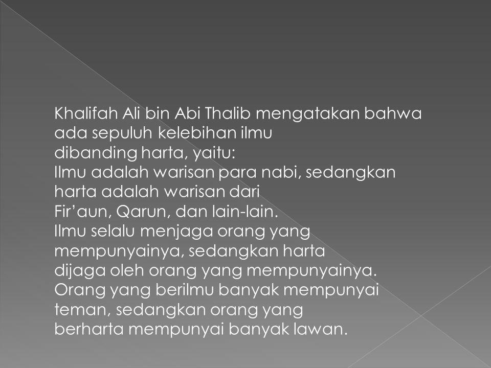 Khalifah Ali bin Abi Thalib mengatakan bahwa ada sepuluh kelebihan ilmu dibanding harta, yaitu: Ilmu adalah warisan para nabi, sedangkan harta adalah