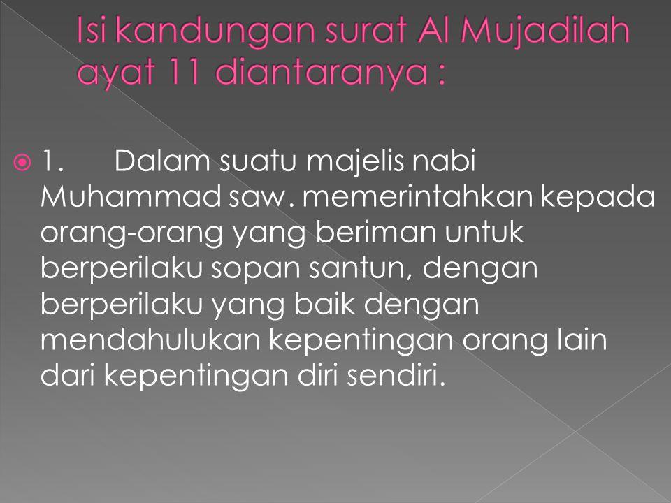  1. Dalam suatu majelis nabi Muhammad saw. memerintahkan kepada orang-orang yang beriman untuk berperilaku sopan santun, dengan berperilaku yang baik