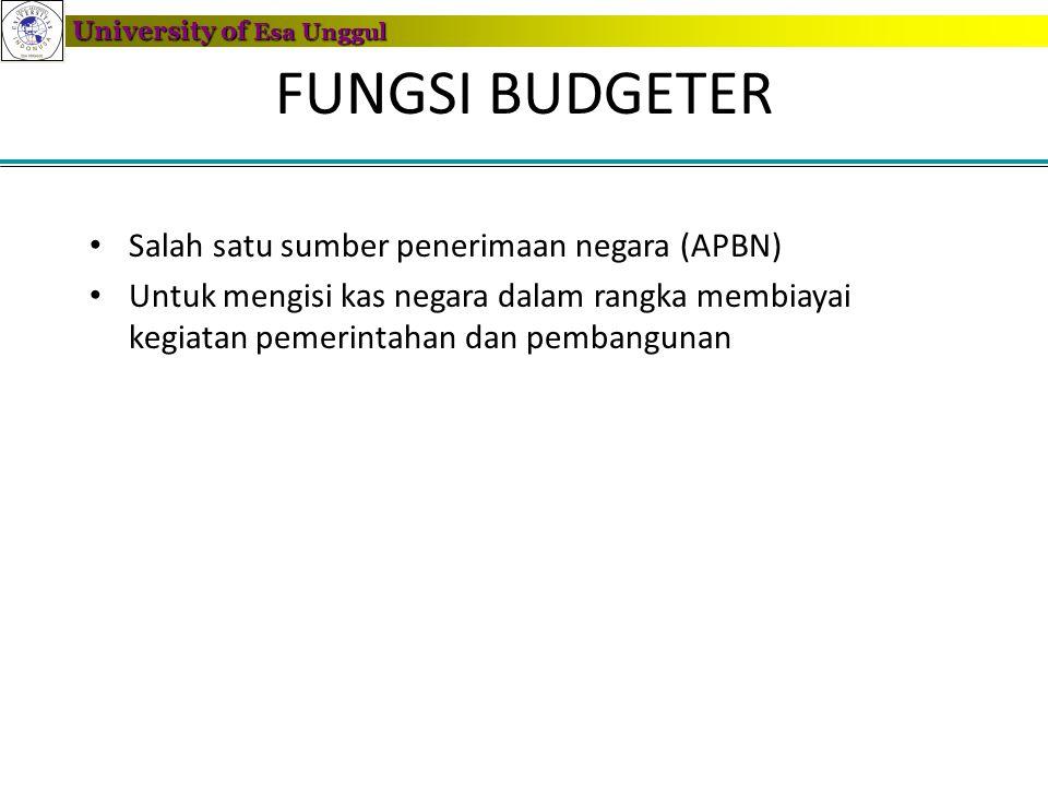 University of Esa Unggul FUNGSI BUDGETER • Salah satu sumber penerimaan negara (APBN) • Untuk mengisi kas negara dalam rangka membiayai kegiatan pemer