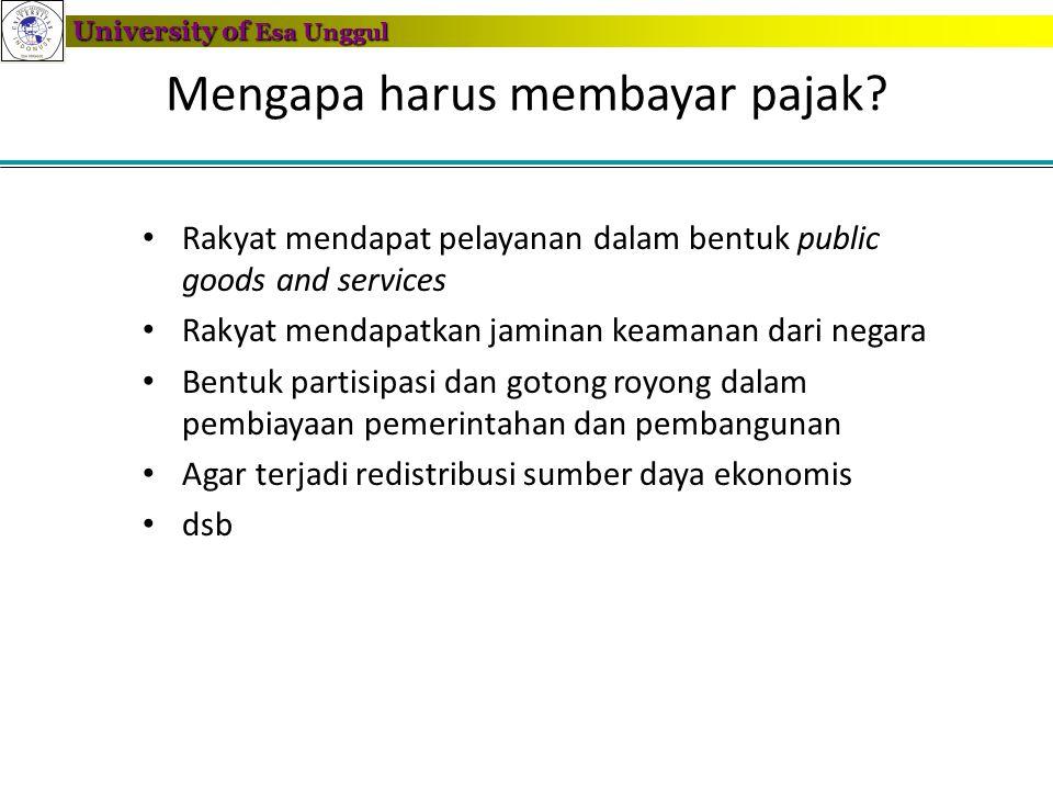 University of Esa Unggul Mengapa harus membayar pajak? • Rakyat mendapat pelayanan dalam bentuk public goods and services • Rakyat mendapatkan jaminan