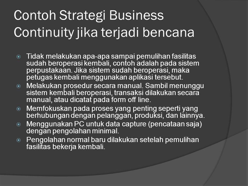 Contoh Strategi Business Continuity jika terjadi bencana  Tidak melakukan apa-apa sampai pemulihan fasilitas sudah beroperasi kembali, contoh adalah