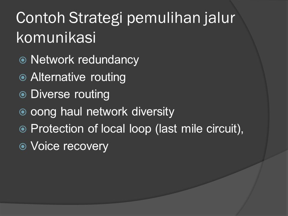 Contoh Strategi pemulihan jalur komunikasi  Network redundancy  Alternative routing  Diverse routing  oong haul network diversity  Protection of local loop (last mile circuit),  Voice recovery