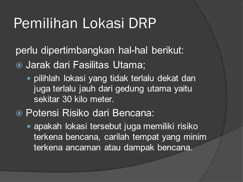 Pemilihan Lokasi DRP perlu dipertimbangkan hal-hal berikut:  Jarak dari Fasilitas Utama;  pilihlah lokasi yang tidak terlalu dekat dan juga terlalu