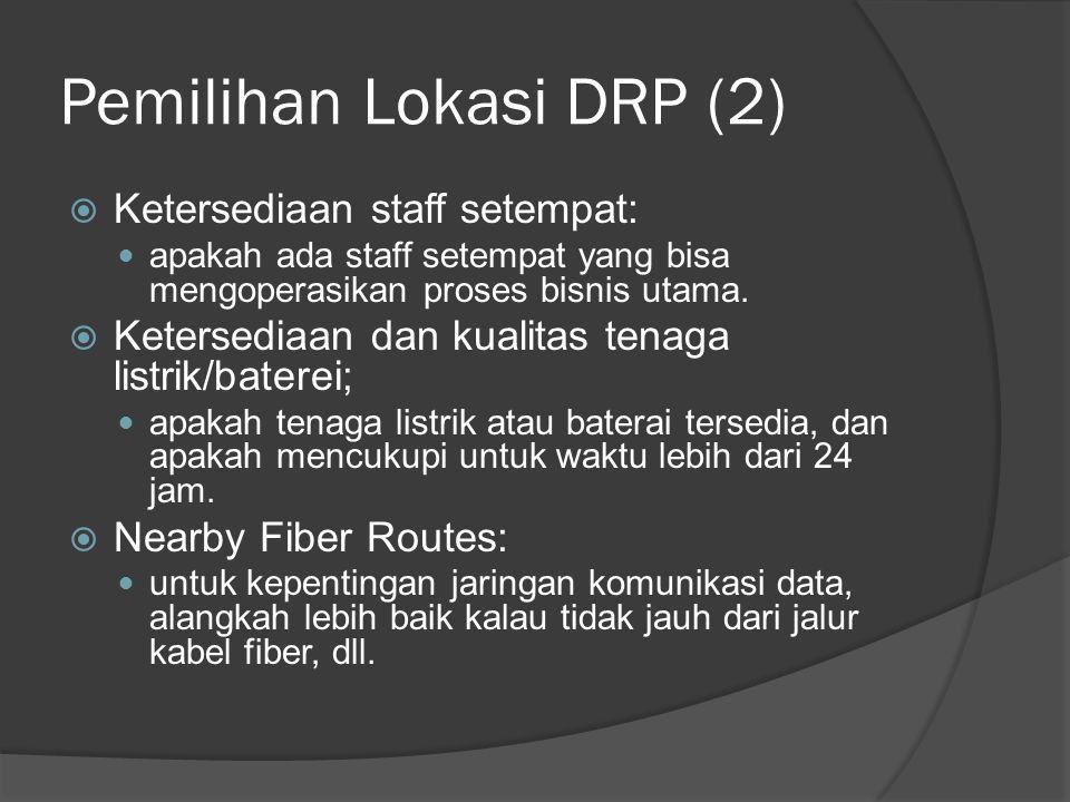 Pemilihan Lokasi DRP (2)  Ketersediaan staff setempat:  apakah ada staff setempat yang bisa mengoperasikan proses bisnis utama.  Ketersediaan dan k