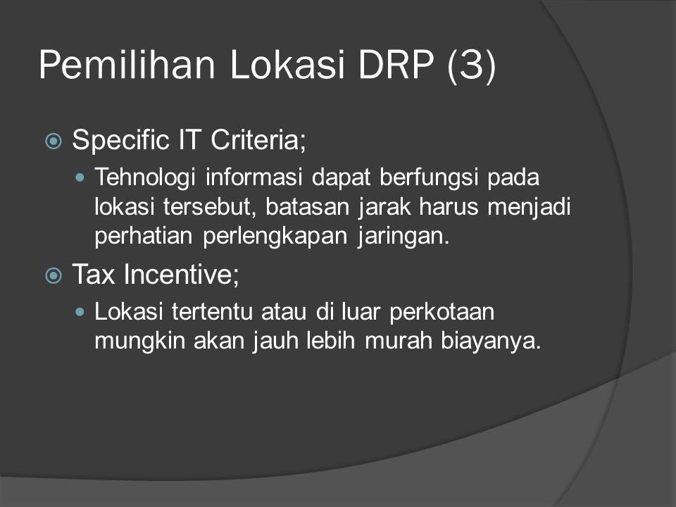 Pemilihan Lokasi DRP (3)  Specific IT Criteria;  Tehnologi informasi dapat berfungsi pada lokasi tersebut, batasan jarak harus menjadi perhatian per
