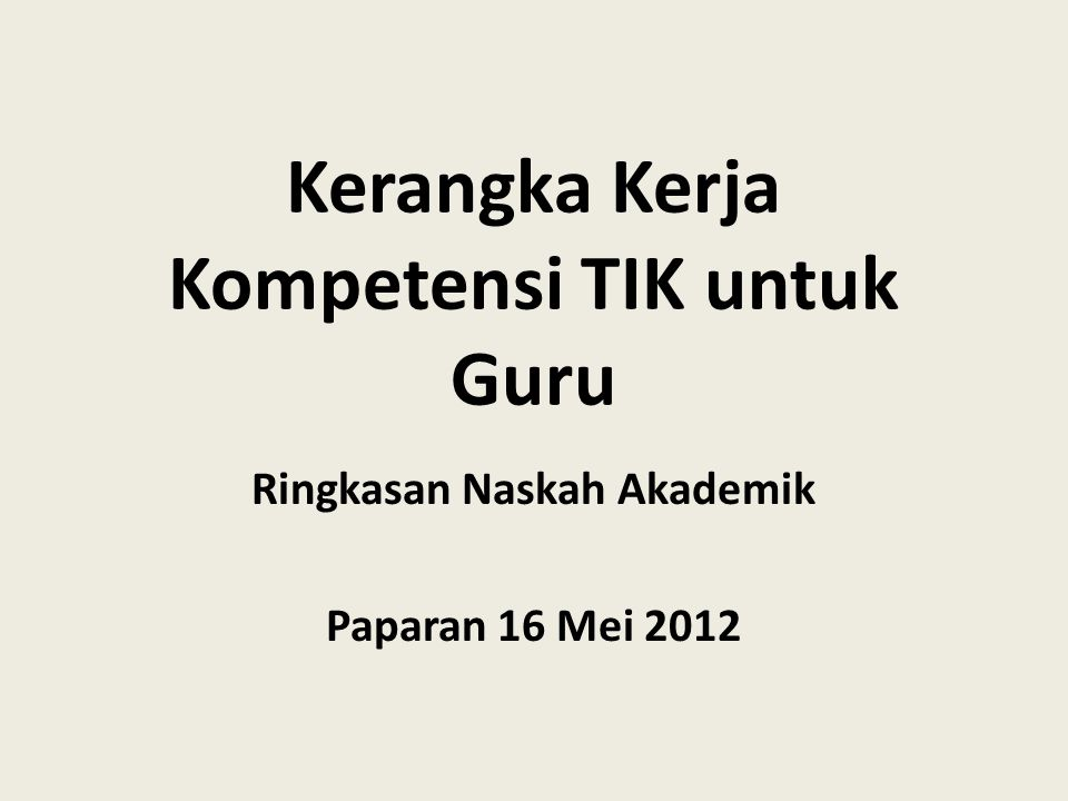 Kerangka Kerja Kompetensi TIK untuk Guru Ringkasan Naskah Akademik Paparan 16 Mei 2012