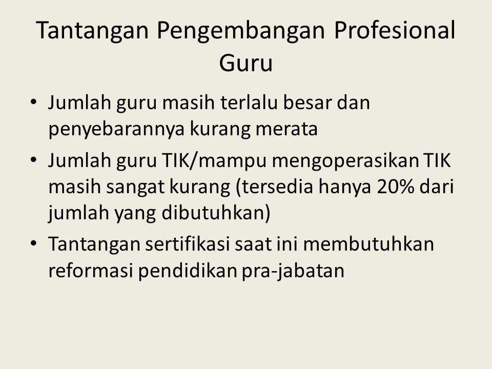 Tantangan Pengembangan Profesional Guru • Jumlah guru masih terlalu besar dan penyebarannya kurang merata • Jumlah guru TIK/mampu mengoperasikan TIK masih sangat kurang (tersedia hanya 20% dari jumlah yang dibutuhkan) • Tantangan sertifikasi saat ini membutuhkan reformasi pendidikan pra-jabatan