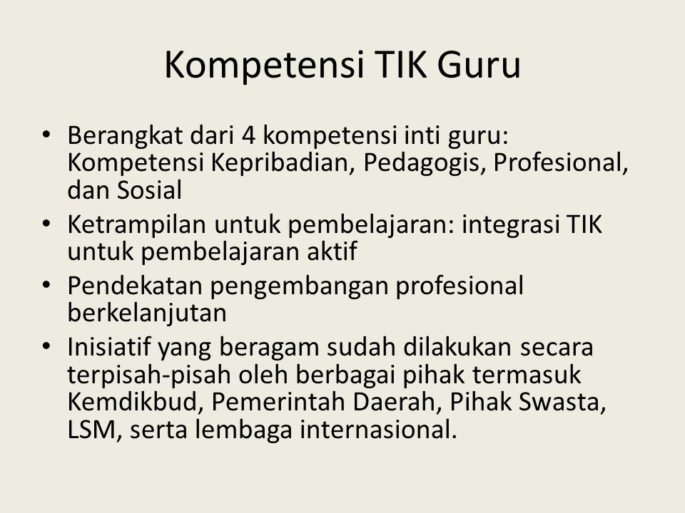 Kompetensi TIK Guru • Berangkat dari 4 kompetensi inti guru: Kompetensi Kepribadian, Pedagogis, Profesional, dan Sosial • Ketrampilan untuk pembelajar