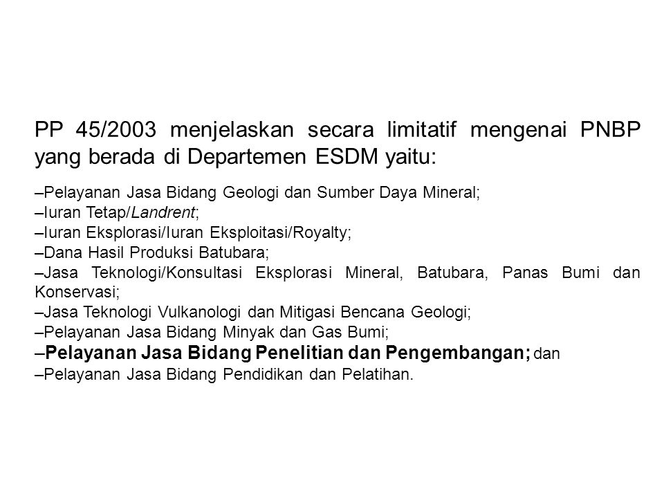 PP 45/2003 menjelaskan secara limitatif mengenai PNBP yang berada di Departemen ESDM yaitu: –Pelayanan Jasa Bidang Geologi dan Sumber Daya Mineral; –I