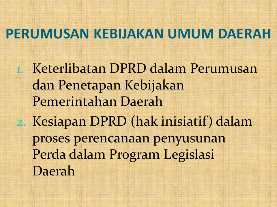 PERUMUSAN KEBIJAKAN UMUM DAERAH 1. Keterlibatan DPRD dalam Perumusan dan Penetapan Kebijakan Pemerintahan Daerah 2. Kesiapan DPRD (hak inisiatif) dala
