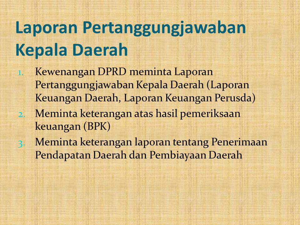 Laporan Pertanggungjawaban Kepala Daerah 1. Kewenangan DPRD meminta Laporan Pertanggungjawaban Kepala Daerah (Laporan Keuangan Daerah, Laporan Keuanga