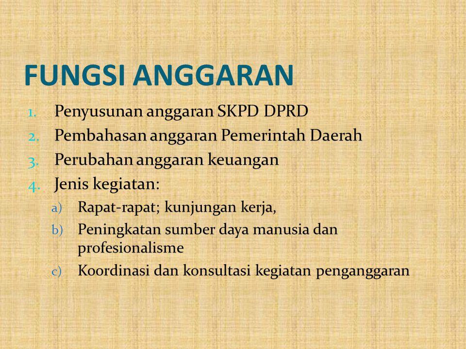 FUNGSI ANGGARAN 1. Penyusunan anggaran SKPD DPRD 2. Pembahasan anggaran Pemerintah Daerah 3. Perubahan anggaran keuangan 4. Jenis kegiatan: a) Rapat-r
