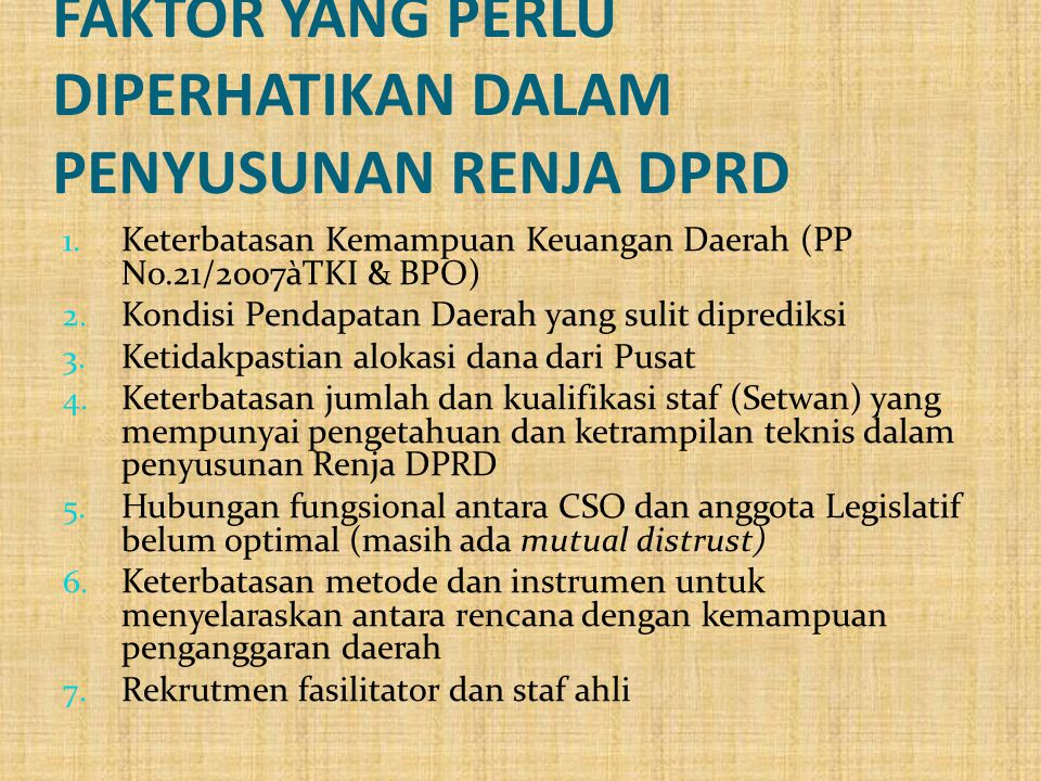 FAKTOR YANG PERLU DIPERHATIKAN DALAM PENYUSUNAN RENJA DPRD 1. Keterbatasan Kemampuan Keuangan Daerah (PP No.21/2007àTKI & BPO) 2. Kondisi Pendapatan D