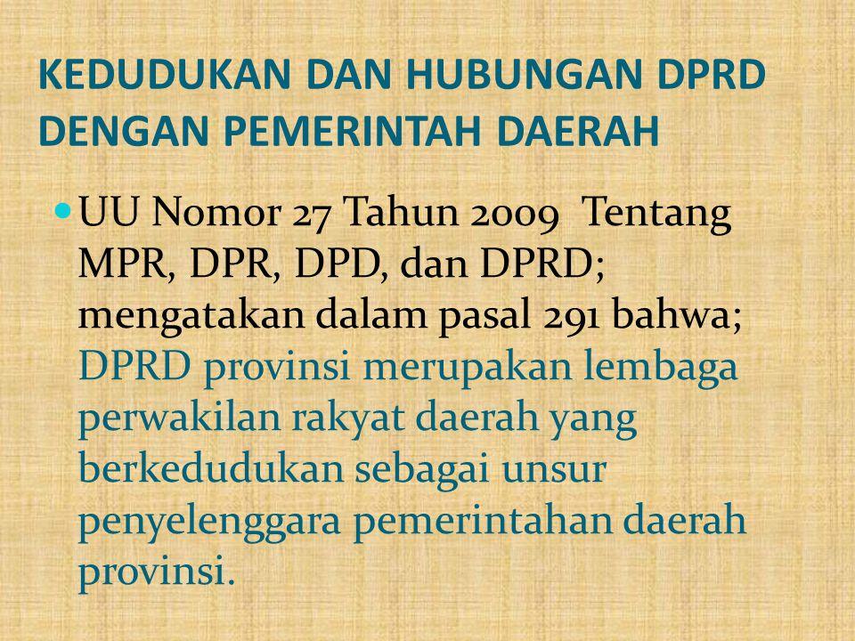 KEDUDUKAN DAN HUBUNGAN DPRD DENGAN PEMERINTAH DAERAH  UU Nomor 27 Tahun 2009 Tentang MPR, DPR, DPD, dan DPRD; mengatakan dalam pasal 291 bahwa; DPRD