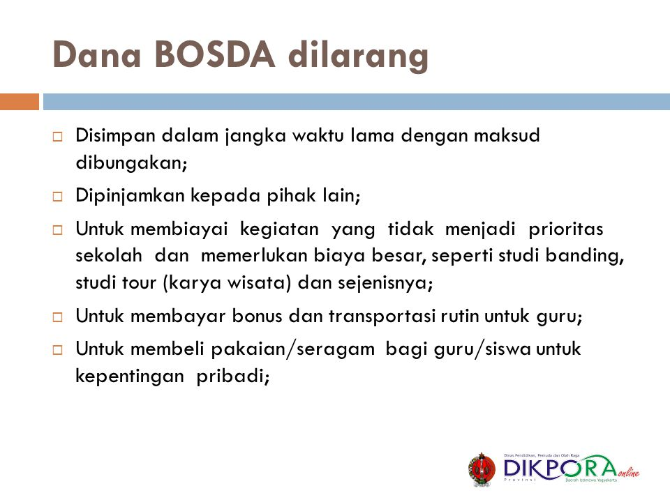 Dana BOSDA dilarang  Disimpan dalam jangka waktu lama dengan maksud dibungakan;  Dipinjamkan kepada pihak lain;  Untuk membiayai kegiatan yang tida