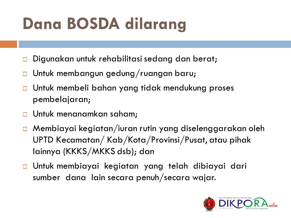 Dana BOSDA dilarang  Digunakan untuk rehabilitasi sedang dan berat;  Untuk membangun gedung/ruangan baru;  Untuk membeli bahan yang tidak mendukung