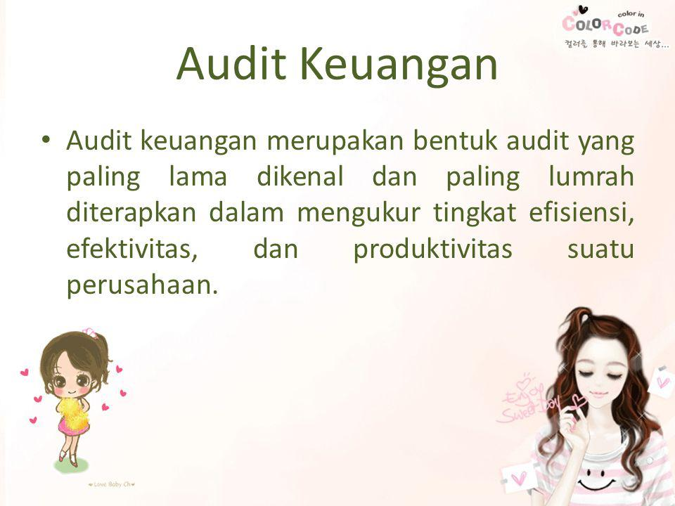 Audit Keuangan • Audit keuangan merupakan bentuk audit yang paling lama dikenal dan paling lumrah diterapkan dalam mengukur tingkat efisiensi, efektivitas, dan produktivitas suatu perusahaan.