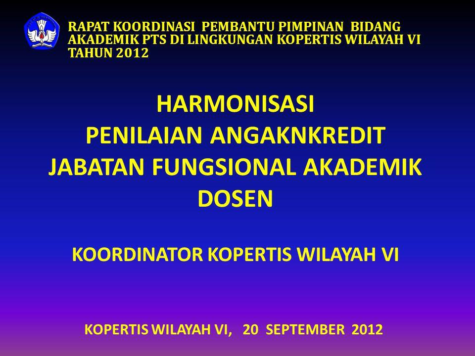 HARMONISASI PENILAIAN ANGAKNKREDIT JABATAN FUNGSIONAL AKADEMIK DOSEN KOORDINATOR KOPERTIS WILAYAH VI KOPERTIS WILAYAH VI, 20 SEPTEMBER 2012 RAPAT KOOR