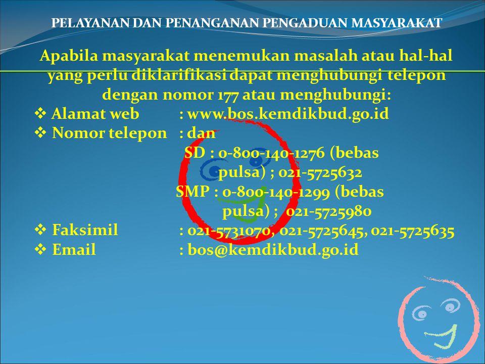 PELAYANAN DAN PENANGANAN PENGADUAN MASYARAKAT Apabila masyarakat menemukan masalah atau hal-hal yang perlu diklarifikasi dapat menghubungi telepon dengan nomor 177 atau menghubungi:  Alamat web : www.bos.kemdikbud.go.id  Nomor telepon : dan SD : 0-800-140-1276 (bebas pulsa) ; 021-5725632 SMP : 0-800-140-1299 (bebas pulsa) ; 021-5725980  Faksimil : 021-5731070, 021-5725645, 021-5725635  Email : bos@kemdikbud.go.id