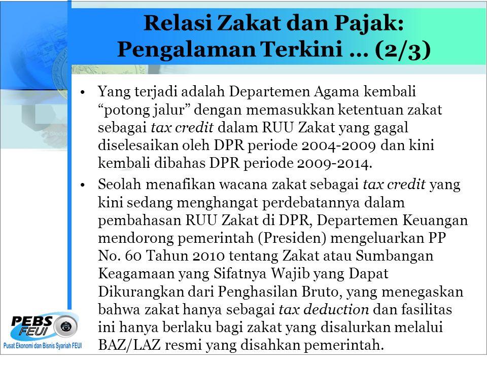 Relasi Zakat dan Pajak: Pengalaman Terkini … (2/3) •Yang terjadi adalah Departemen Agama kembali potong jalur dengan memasukkan ketentuan zakat sebagai tax credit dalam RUU Zakat yang gagal diselesaikan oleh DPR periode 2004-2009 dan kini kembali dibahas DPR periode 2009-2014.