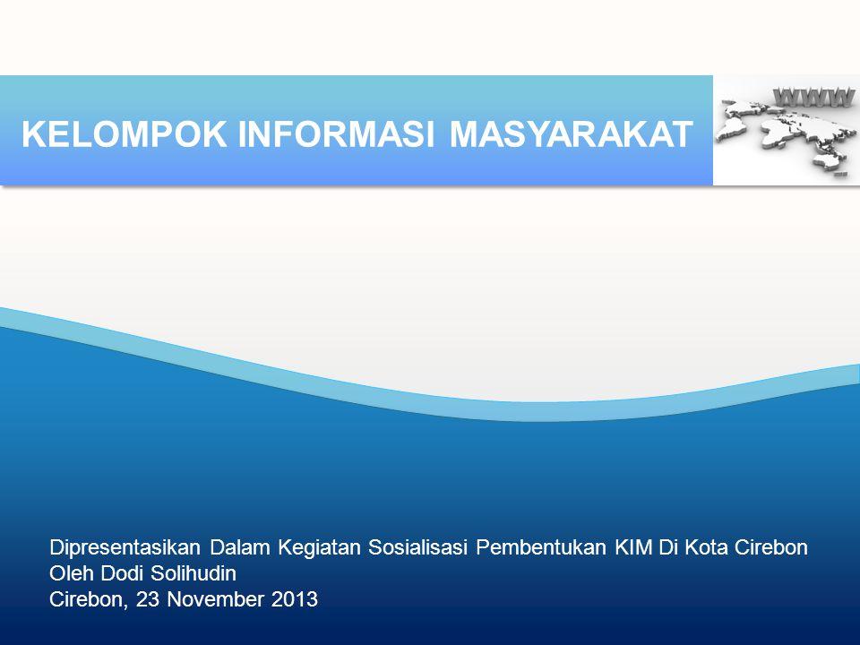 Dipresentasikan Dalam Kegiatan Sosialisasi Pembentukan KIM Di Kota Cirebon Oleh Dodi Solihudin Cirebon, 23 November 2013 KELOMPOK INFORMASI MASYARAKAT