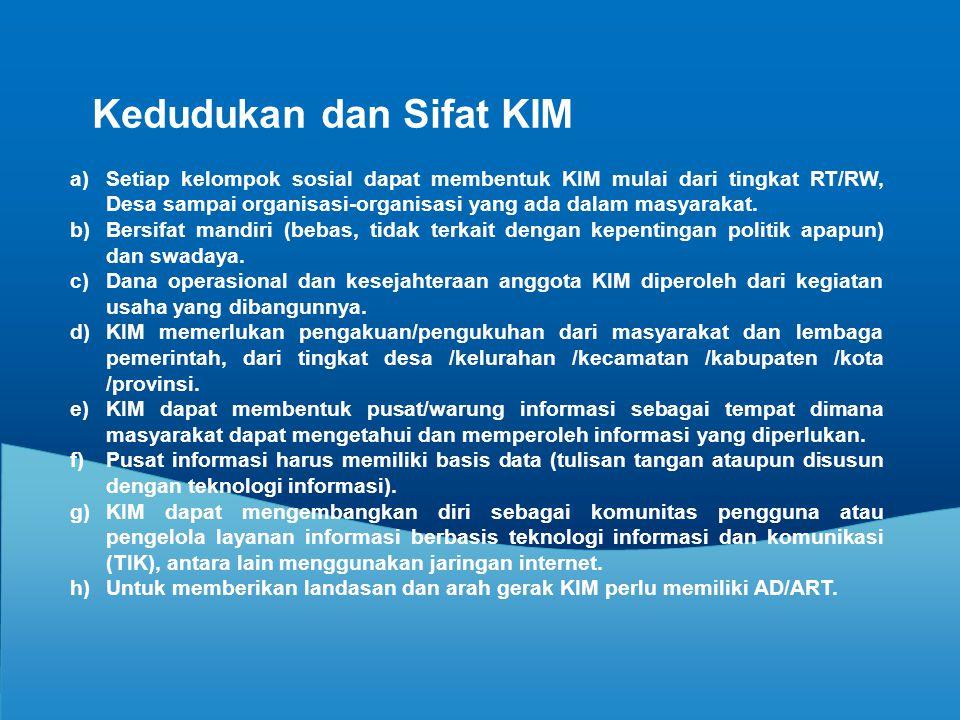 Kedudukan dan Sifat KIM a)Setiap kelompok sosial dapat membentuk KIM mulai dari tingkat RT/RW, Desa sampai organisasi-organisasi yang ada dalam masyar