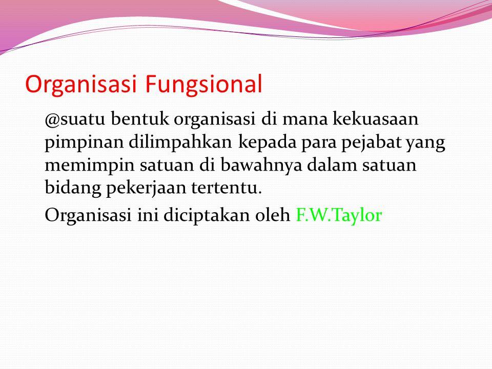 Organisasi Fungsional @suatu bentuk organisasi di mana kekuasaan pimpinan dilimpahkan kepada para pejabat yang memimpin satuan di bawahnya dalam satuan bidang pekerjaan tertentu.