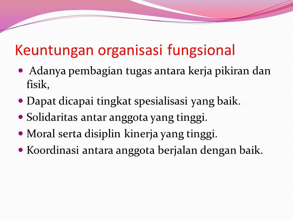 Keuntungan organisasi fungsional  Adanya pembagian tugas antara kerja pikiran dan fisik,  Dapat dicapai tingkat spesialisasi yang baik.