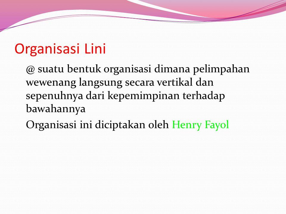 Organisasi Lini @ suatu bentuk organisasi dimana pelimpahan wewenang langsung secara vertikal dan sepenuhnya dari kepemimpinan terhadap bawahannya Organisasi ini diciptakan oleh Henry Fayol