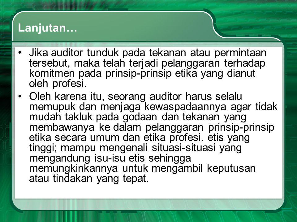 Lanjutan… •Jika auditor tunduk pada tekanan atau permintaan tersebut, maka telah terjadi pelanggaran terhadap komitmen pada prinsip-prinsip etika yang