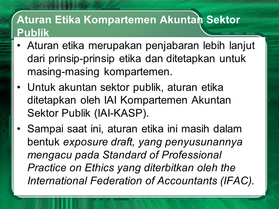 Aturan Etika Kompartemen Akuntan Sektor Publik •Aturan etika merupakan penjabaran lebih lanjut dari prinsip-prinsip etika dan ditetapkan untuk masing-