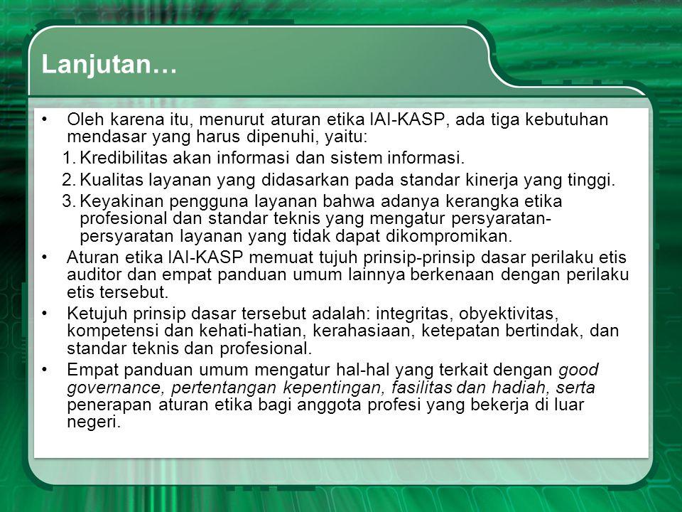 Lanjutan… •Oleh karena itu, menurut aturan etika IAI-KASP, ada tiga kebutuhan mendasar yang harus dipenuhi, yaitu: 1.Kredibilitas akan informasi dan s