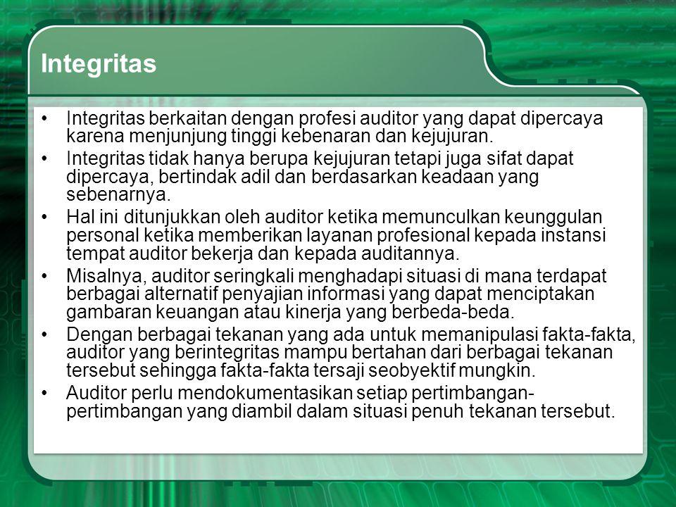Integritas •Integritas berkaitan dengan profesi auditor yang dapat dipercaya karena menjunjung tinggi kebenaran dan kejujuran. •Integritas tidak hanya