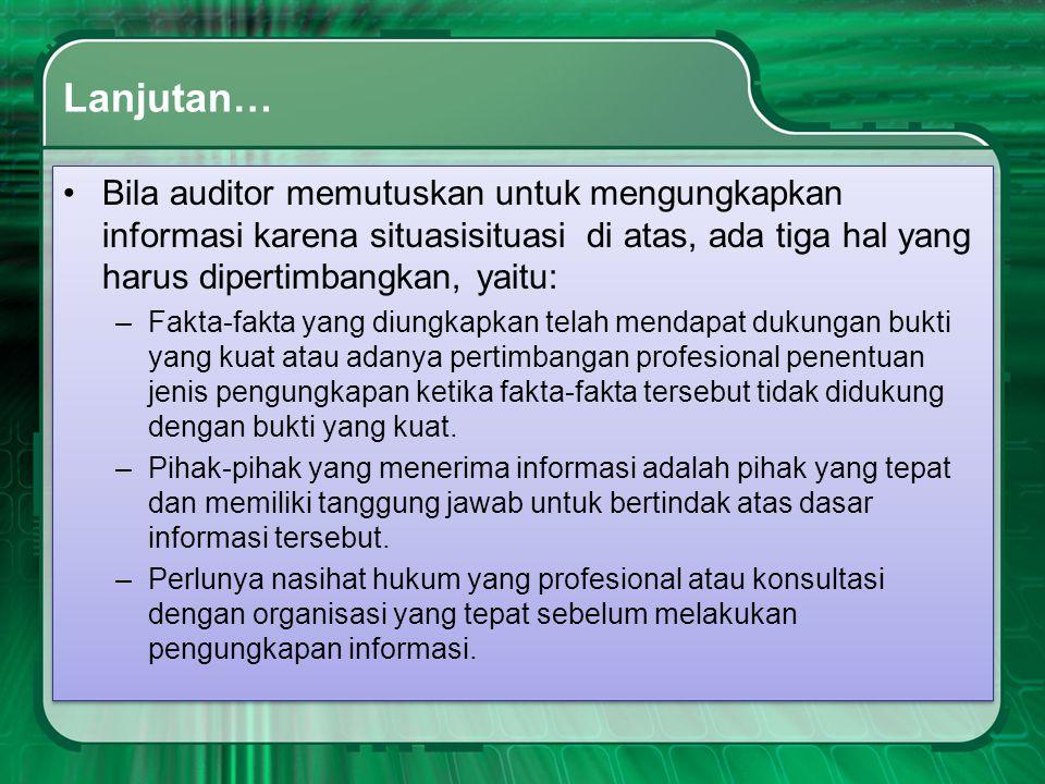 Lanjutan… •Bila auditor memutuskan untuk mengungkapkan informasi karena situasisituasi di atas, ada tiga hal yang harus dipertimbangkan, yaitu: –Fakta