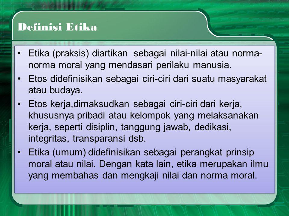 Definisi Etika •Etika (praksis) diartikan sebagai nilai-nilai atau norma- norma moral yang mendasari perilaku manusia. •Etos didefinisikan sebagai cir