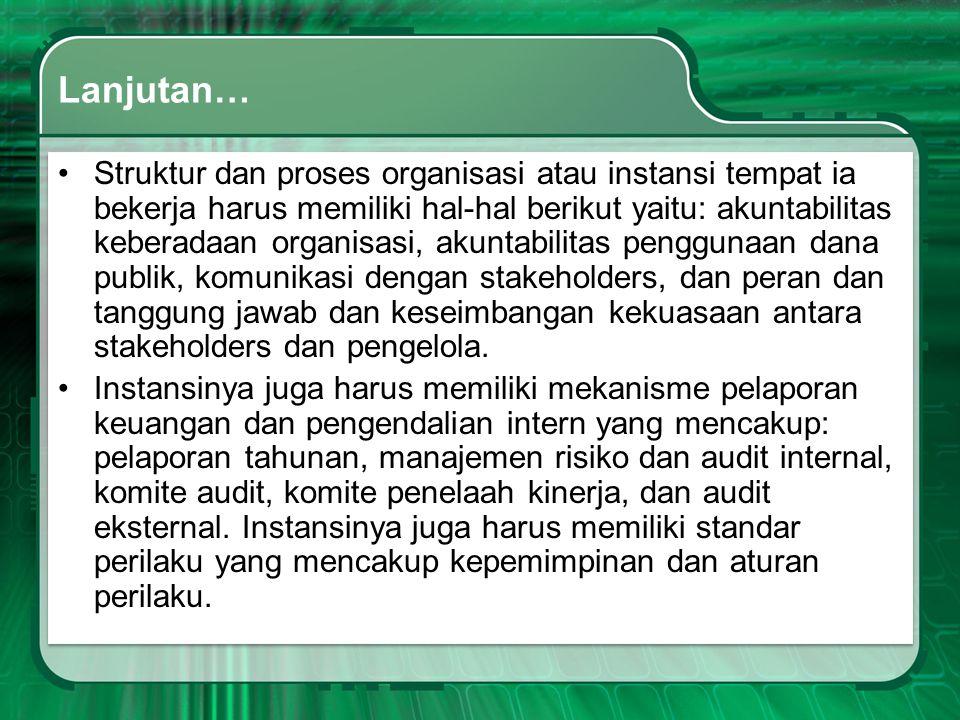 Lanjutan… •Struktur dan proses organisasi atau instansi tempat ia bekerja harus memiliki hal-hal berikut yaitu: akuntabilitas keberadaan organisasi, a