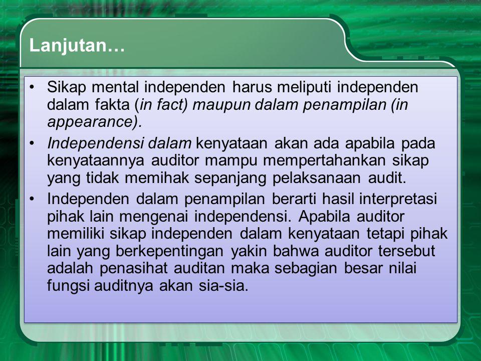 Lanjutan… •Sikap mental independen harus meliputi independen dalam fakta (in fact) maupun dalam penampilan (in appearance). •Independensi dalam kenyat
