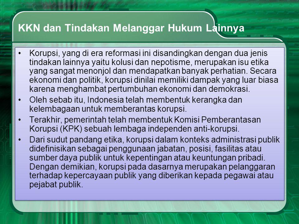 KKN dan Tindakan Melanggar Hukum Lainnya •Korupsi, yang di era reformasi ini disandingkan dengan dua jenis tindakan lainnya yaitu kolusi dan nepotisme