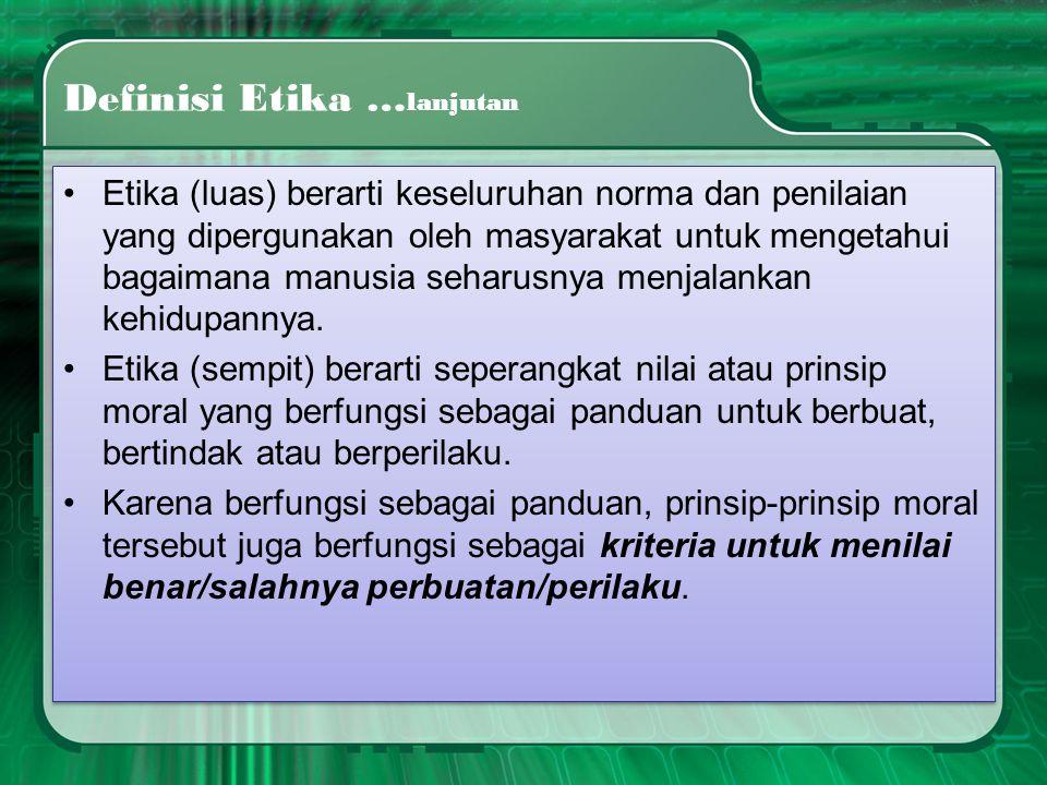 Definisi Etika … lanjutan •Etika (luas) berarti keseluruhan norma dan penilaian yang dipergunakan oleh masyarakat untuk mengetahui bagaimana manusia s
