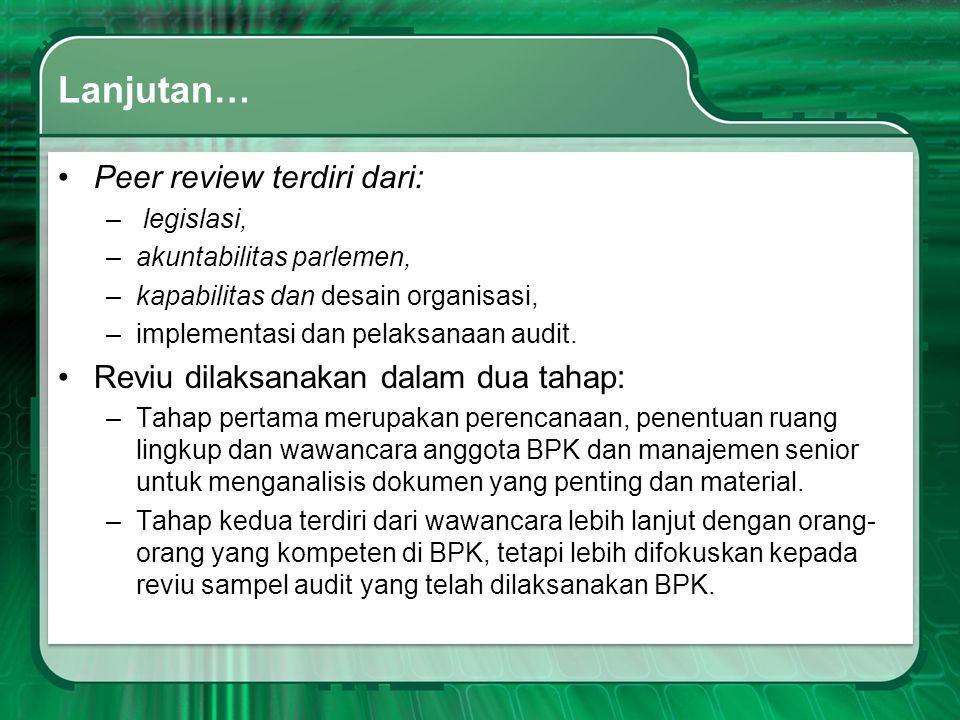 Lanjutan… •Peer review terdiri dari: – legislasi, –akuntabilitas parlemen, –kapabilitas dan desain organisasi, –implementasi dan pelaksanaan audit. •R